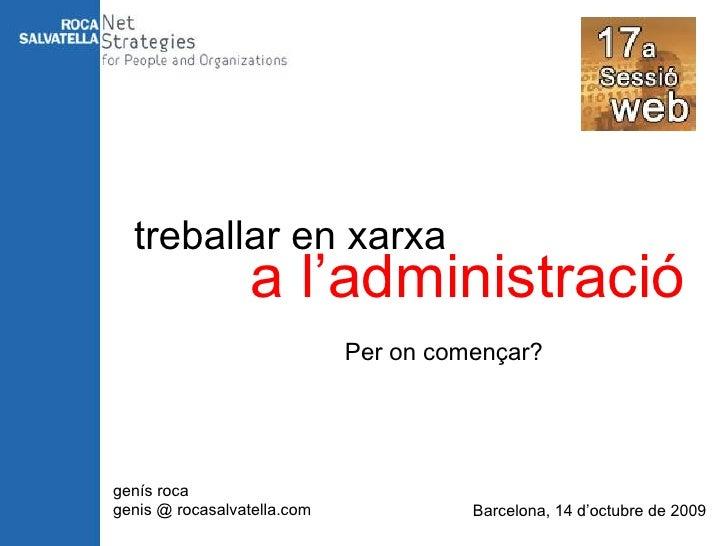 treballar en xarxa a l'administració Per on començar? genís roca genis @ rocasalvatella.com Barcelona, 14 d'octubre de 2009