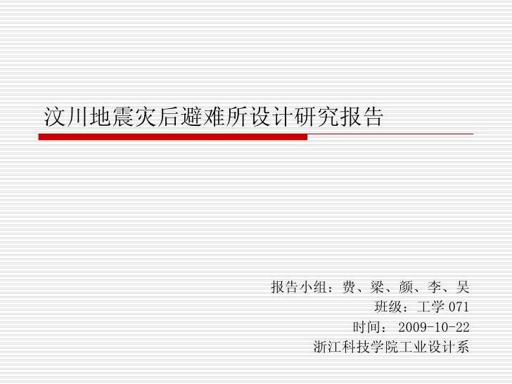 汶川地震灾后避难所设计研究报告 报告小组:费、梁、颜、李、吴 班级:工学 071 时间: 2009-10-22 浙江科技学院工业设计系
