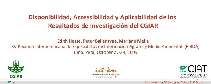 Disponibilidad, Accessibilidad y Aplicabilidad de los  Resultados de Investigación del CGIAR Edith Hesse, Peter Ballanty...