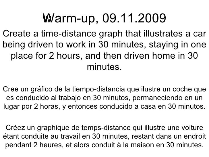 Warm-up, 09.11.2009 Create a time-distance graph that illustrates a car being driven to work in 30 minutes, staying in one...