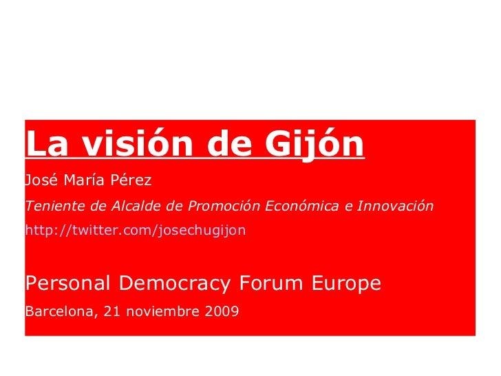 <ul><li>La visión de Gijón </li></ul><ul><li>José María Pérez </li></ul><ul><li>Teniente de Alcalde de Promoción Económica...