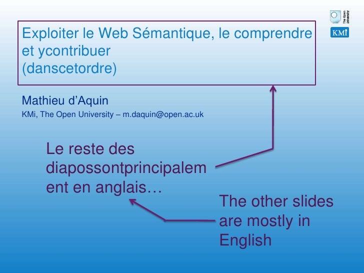Exploiter le Web Sémantique, le comprendre et ycontribuer(danscetordre)<br />Mathieu d'Aquin<br />KMi, The Open University...