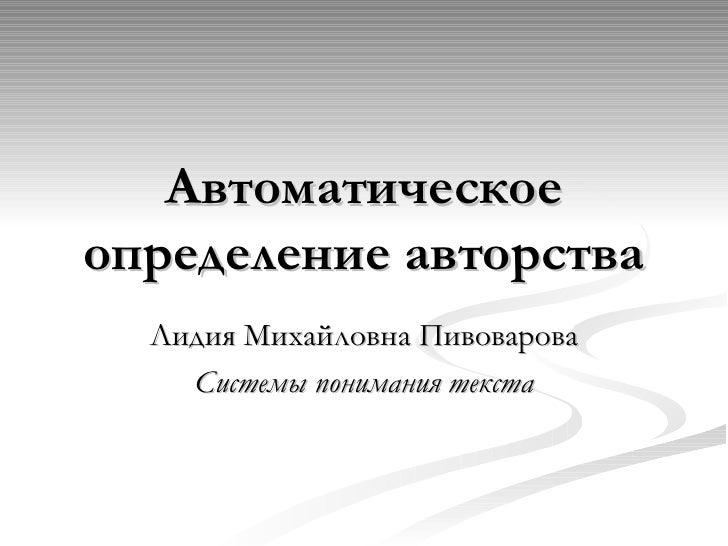 Автоматическое определение авторства Лидия Михайловна Пивоварова Системы понимания текста