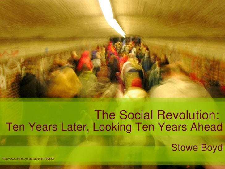 The Social Revolution:  Ten Years Later, Looking Ten Years Ahead   Stowe Boyd http://www.flickr.com/photos/lij/1739672/