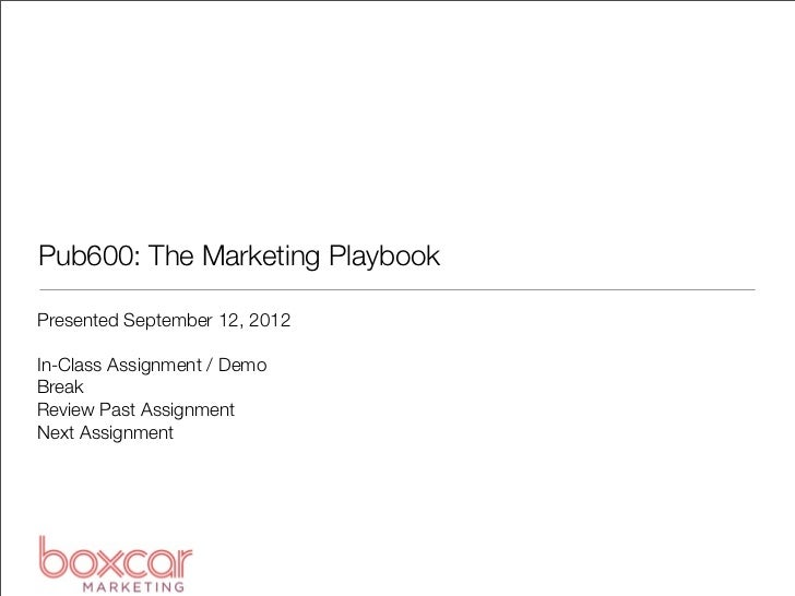 Pub600: The Marketing PlaybookPresented September 12, 2012In-Class Assignment / DemoBreakReview Past AssignmentNext Assign...