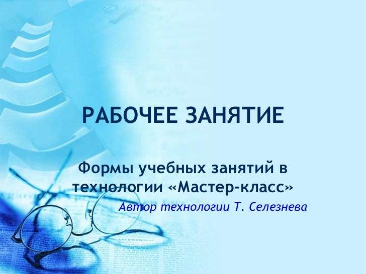 РАБОЧЕЕ ЗАНЯТИЕ Формы учебных занятий втехнологии «Мастер-класс»     Автор технологии Т. Селезнева