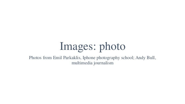 Images: photo Photos from Emil Parkaklis, Iphone photography school; Andy Bull, multimedia journalism