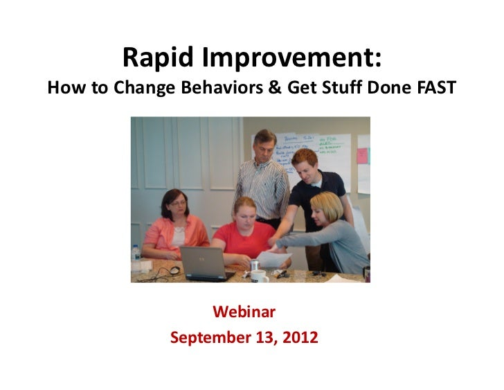 Rapid Improvement: How to Change Behaviors & Get Stuff Done FAST                  Webinar             September 13, 2012