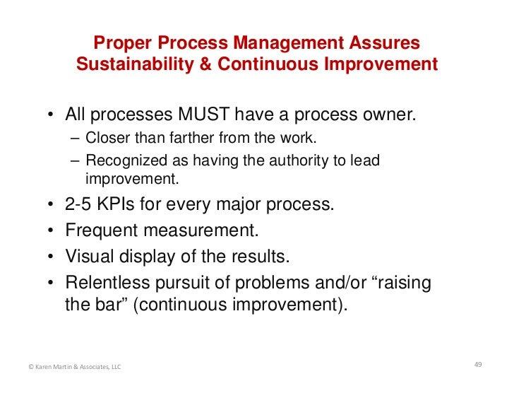 Proper Process Management Assures                Sustainability & Continuous Improvement      • All processes MUST have a ...