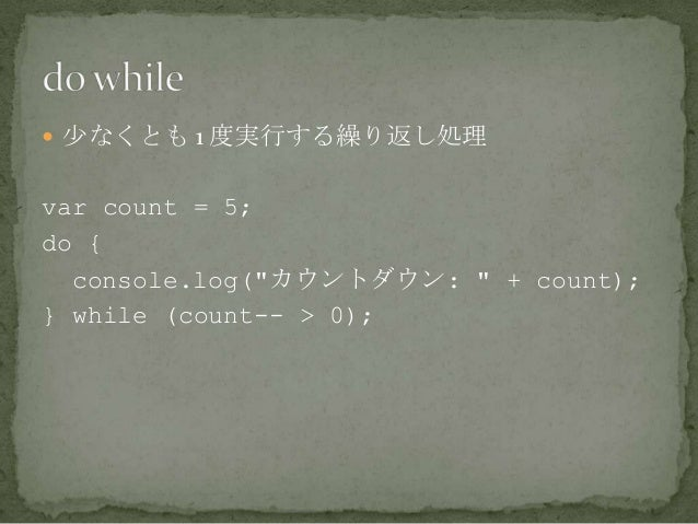 """ 少なくとも 1 度実行する繰り返し処理 var count = 5; do { console.log(""""カウントダウン: """" + count); } while (count-- > 0);"""