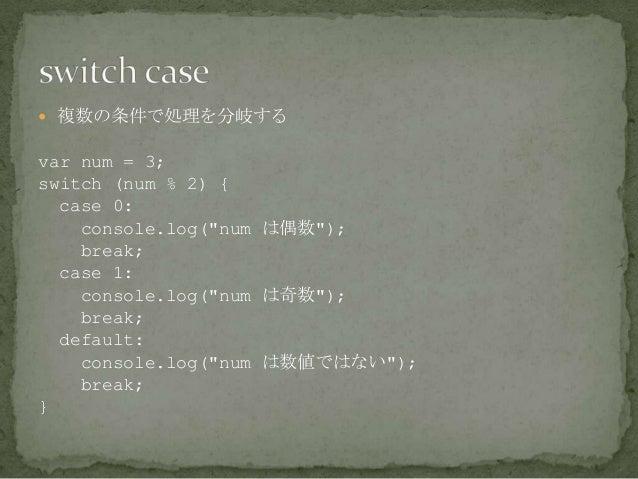 """ 複数の条件で処理を分岐する var num = 3; switch (num % 2) { case 0: console.log(""""num は偶数""""); break; case 1: console.log(""""num は奇数""""); bre..."""