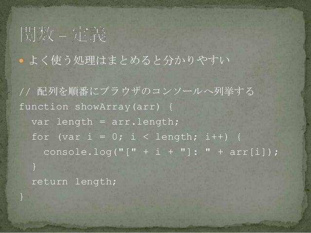  よく使う処理はまとめると分かりやすい // 配列を順番にブラウザのコンソールへ列挙する function showArray(arr) { var length = arr.length; for (var i = 0; i < lengt...
