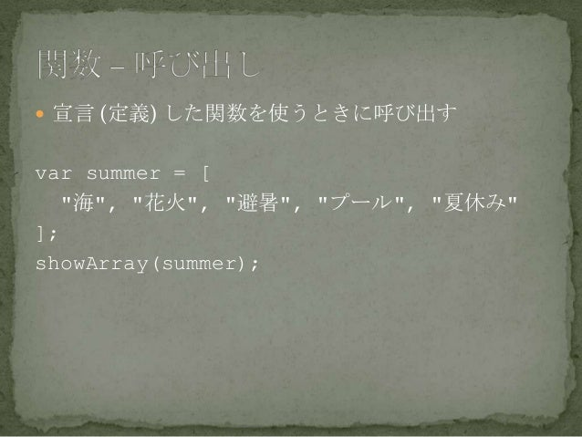 """ 宣言 (定義) した関数を使うときに呼び出す var summer = [ """"海"""", """"花火"""", """"避暑"""", """"プール"""", """"夏休み"""" ]; showArray(summer);"""