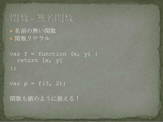  名前の無い関数  関数リテラル var f = function (x, y) { return [x, y] }; var p = f(3, 2); 関数も値のように扱える!