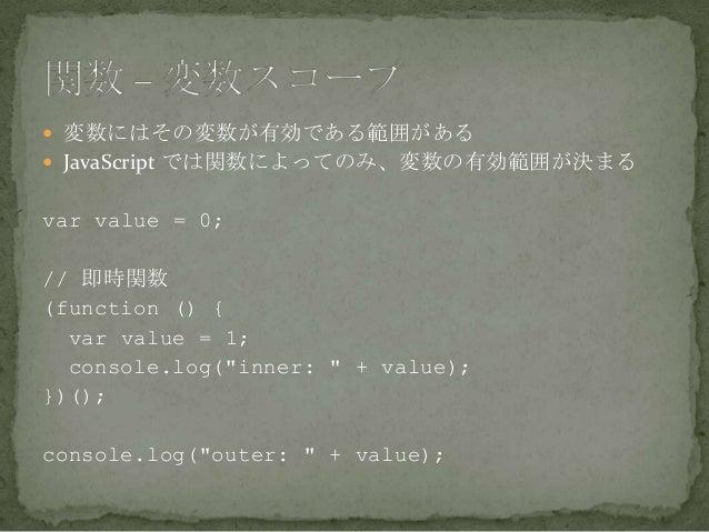  変数にはその変数が有効である範囲がある  JavaScript では関数によってのみ、変数の有効範囲が決まる var value = 0; // 即時関数 (function () { var value = 1; console.log...