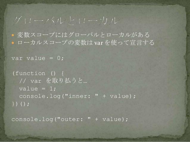 """ 変数スコープにはグローバルとローカルがある  ローカルスコープの変数は var を使って宣言する var value = 0; (function () { // var を取り払うと… value = 1; console.log(""""i..."""