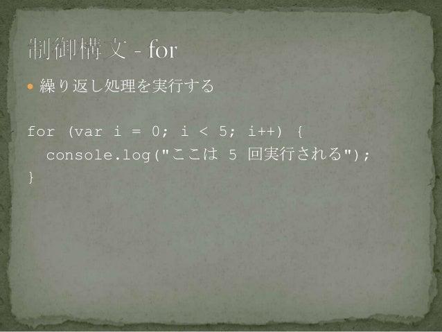 """ 繰り返し処理を実行する for (var i = 0; i < 5; i++) { console.log(""""ここは 5 回実行される""""); }"""