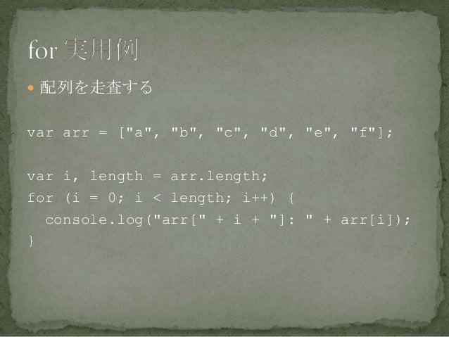 """ 配列を走査する var arr = [""""a"""", """"b"""", """"c"""", """"d"""", """"e"""", """"f""""]; var i, length = arr.length; for (i = 0; i < length; i++) { console.log..."""