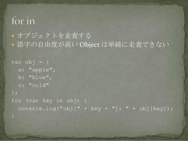 """ オブジェクトを走査する  添字の自由度が高い Object は単純に走査できない var obj = { a: """"apple"""", b: """"blue"""", c: """"cold"""" }; for (var key in obj) { console..."""