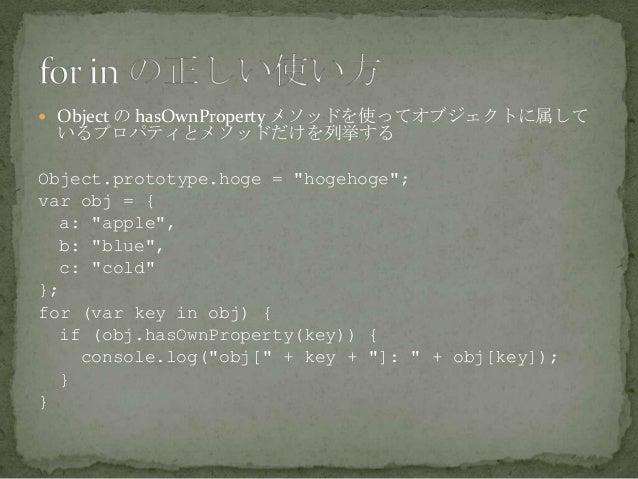 " Object の hasOwnProperty メソッドを使ってオブジェクトに属して いるプロパティとメソッドだけを列挙する Object.prototype.hoge = ""hogehoge""; var obj = { a: ""apple..."