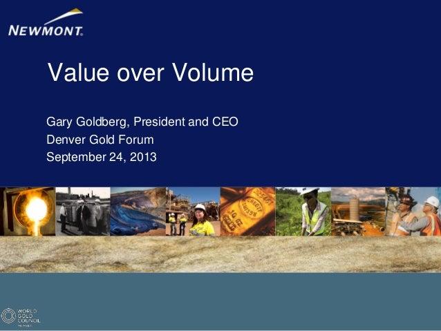 Value over Volume Gary Goldberg, President and CEO Denver Gold Forum September 24, 2013