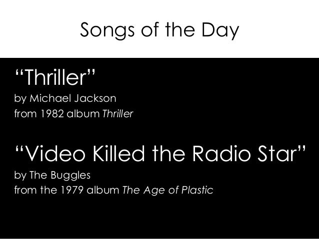 "Songs of the Day ""Thriller"" by Michael Jackson from 1982 album Thriller ""Video Killed the Radio Star"" by The Buggles from ..."