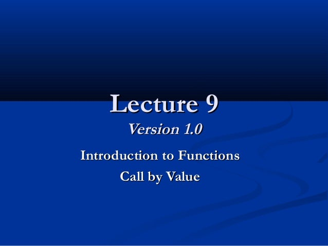 Lecture 9Lecture 9 Version 1.0Version 1.0 Introduction to FunctionsIntroduction to Functions Call by ValueCall by Value