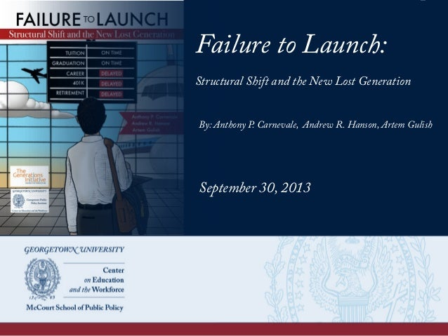 Failure to Launch: Structural Shift and the New Lost Generation By: Anthony P. Carnevale, Andrew R. Hanson, Artem Gulish S...