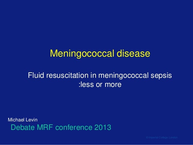 Meningococcal disease Fluid resuscitation in meningococcal sepsis :less or more  Michael Levin  Debate MRF conference 2013...