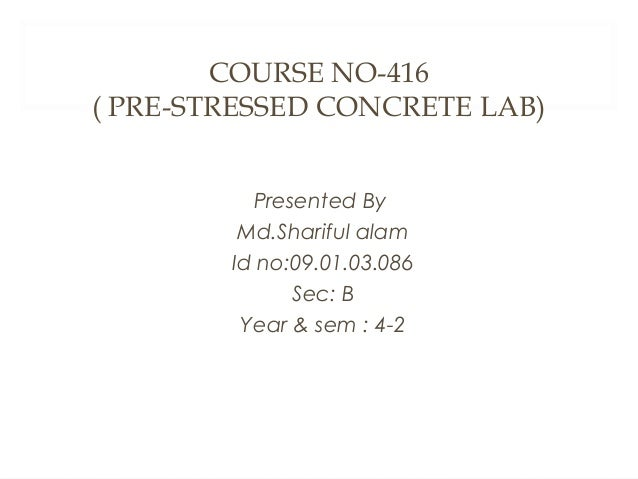 COURSE NO-416 ( PRE-STRESSED CONCRETE LAB) Presented By Md.Shariful alam Id no:09.01.03.086 Sec: B Year & sem : 4-2