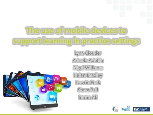 The use of mobile devices to support learning in practice settings Lynn Clouder Arinola Adefila Nigel Williams Helen Bradl...