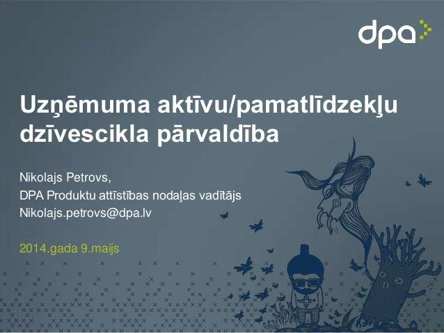 Uzņēmuma aktīvu/pamatlīdzekļu dzīvescikla pārvaldība Nikolajs Petrovs, DPA Produktu attīstības nodaļas vadītājs Nikolajs.p...