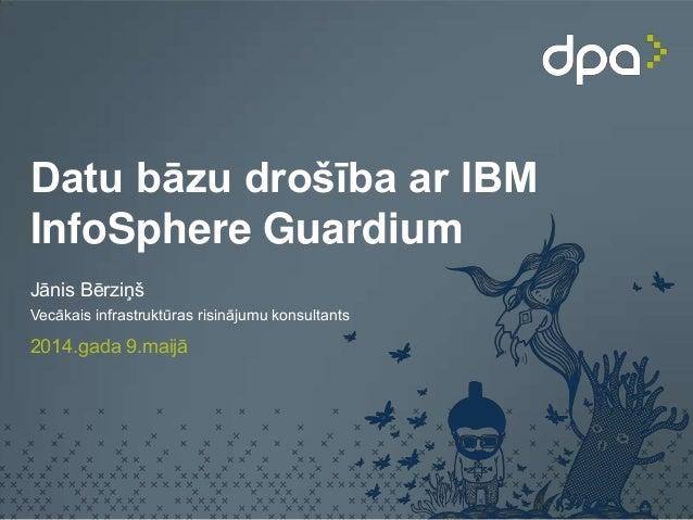 Datu bāzu drošība ar IBM InfoSphere Guardium Jānis Bērziņš Vecākais infrastruktūras risinājumu konsultants 2014.gada 9.mai...