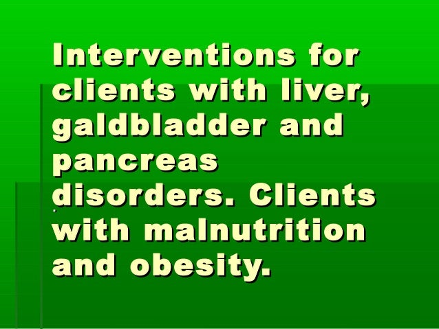 Interventions forInterventions for clients with liver,clients with liver, galdbladder andgaldbladder and pancreaspancreas ...