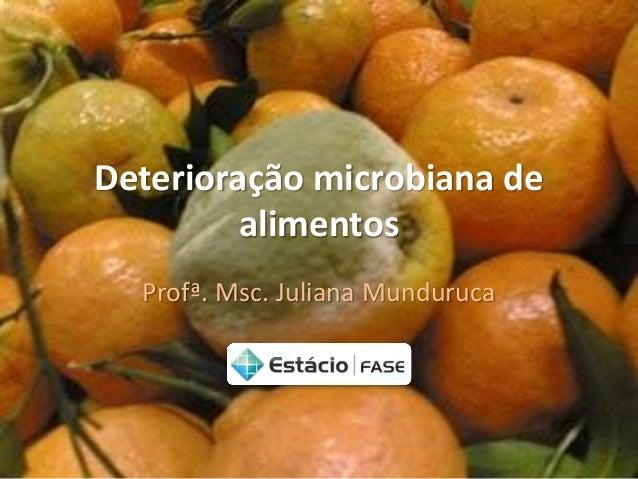 Deterioração microbiana de alimentos  Profª. Msc. Juliana Munduruca