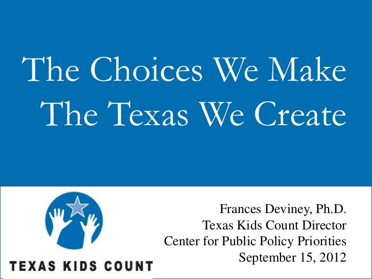 The Choices We Make The Texas We Create                  Frances Deviney, Ph.D.               Texas Kids Count Director   ...