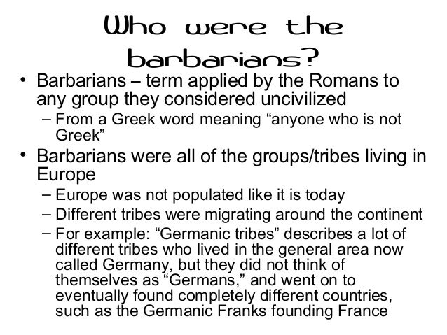 how barbaric were the barbarians really essay Who were the barbarians by owen jarus  some people even consider medical treatments that were used in ancient times as barbaric even though they are still used.