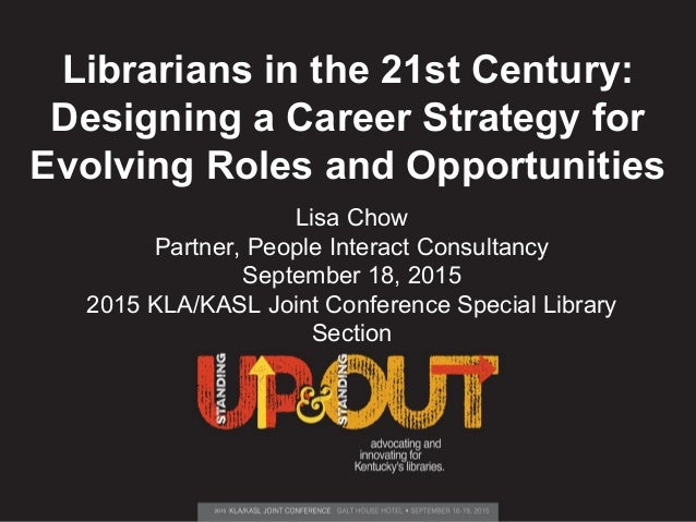 Librarians in the 21st Century: Designing a Career Strategy for Evolving Roles and Opportunities Lisa Chow Partner, People...