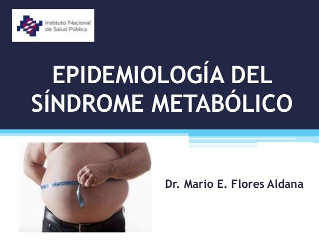 EPIDEMIOLOGÍA DEL SÍNDROME METABÓLICO Dr. Mario E. Flores Aldana