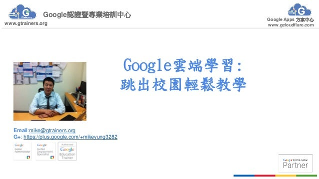 Google認證暨專業培訓中心 Google Apps 方案中心 www.gcloudflare.comwww.gtrainers.org Google雲端學習: 跳出校園輕鬆教學 Email:mike@gtrainers.org G+: ht...