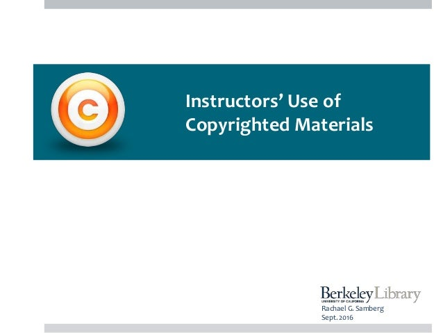 Instructors' Use of Copyrighted Materials Rachael G. Samberg Sept. 2016