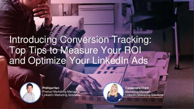 Introducing Conversion Tracking: Top Tips to Measure Your ROI and Optimize Your LinkedIn Ads Phillipe Han Product Marketin...