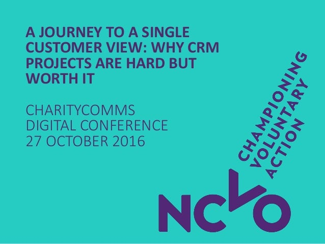 A JOURNEY TO A SINGLE CUSTOMER VIEW: WHY CRM PROJECTS ARE HARD BUT WORTH IT CHARITYCOMMS DIGITAL CONFERENCE 27 OCTOBER 2016