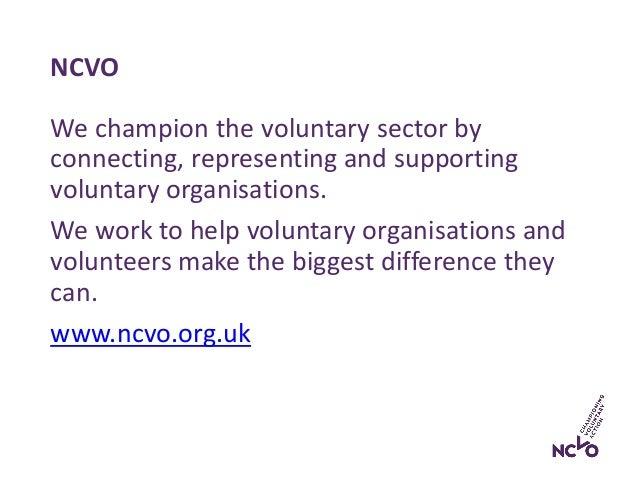 NCVO We champion the voluntary sector by connecting, representing and supporting voluntary organisations. We work to help ...