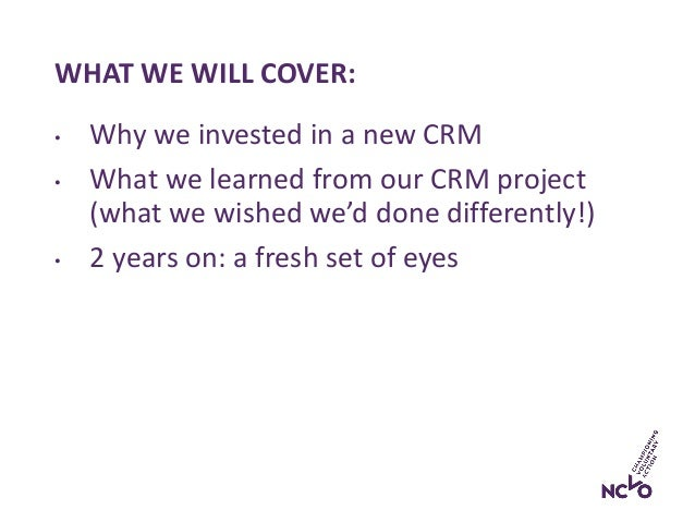 WHAT WE WILL COVER: • Why we invested in a new CRM • What we learned from our CRM project (what we wished we'd done differ...