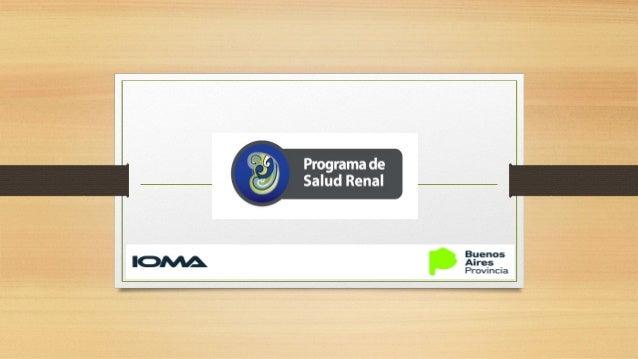 CONCEPCION DEL PROGRAMACONCEPCION DEL PROGRAMA El Programa de Salud Renal IOMA (PSRI) consiste en la implementación de med...