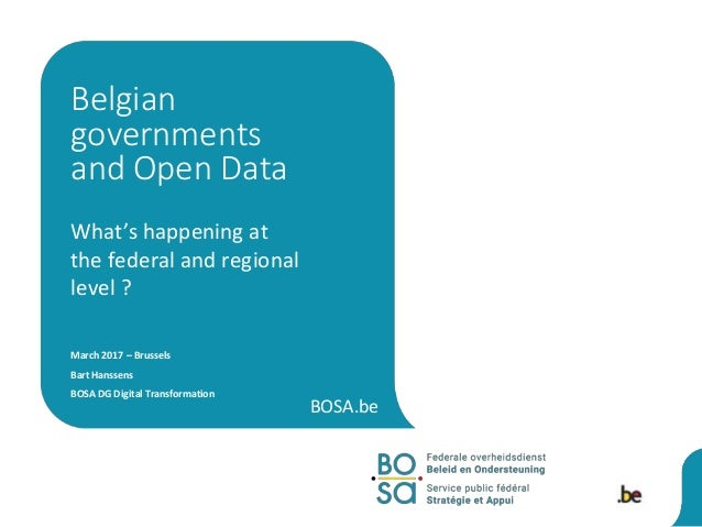BOSA.be What's happening at the federal and regional level ? March 2017 – Brussels Bart Hanssens BOSA DG Digital Transform...