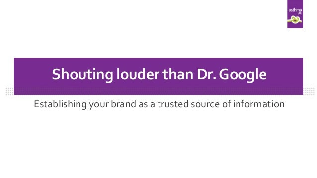 Establishing your brand as a trusted source of information Shouting louder than Dr.Google