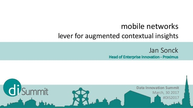 Jan Sonck Head of Enterprise Innovation - Proximus Data Innovation Summit March, 30 2017 #DIS2017 mobile networks lever fo...