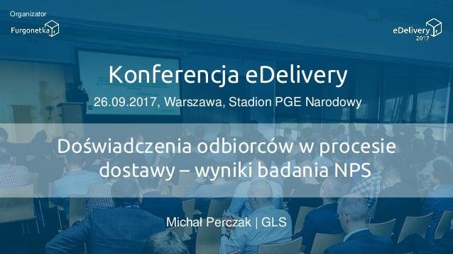 Konferencja eDelivery 26.09.2017, Warszawa, Stadion PGE Narodowy Organizator Doświadczenia odbiorców w procesie dostawy – ...